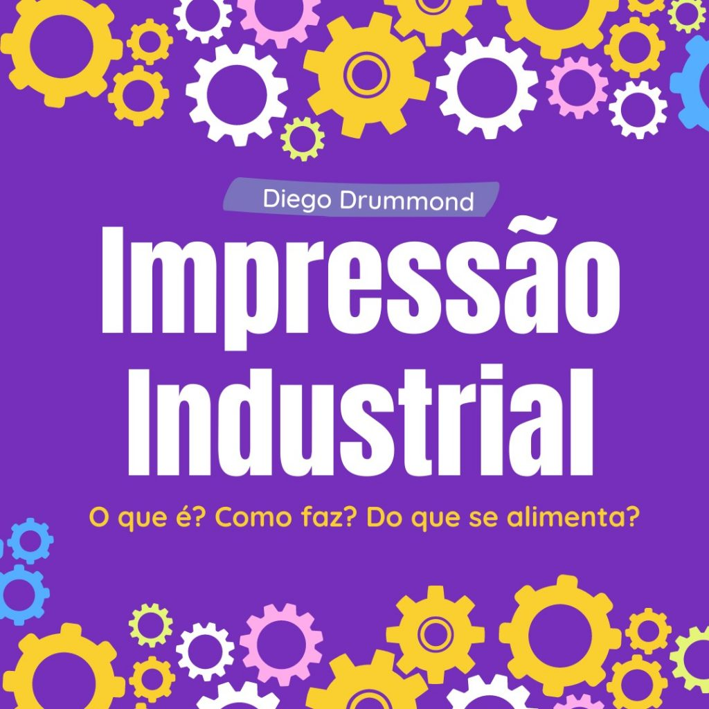 """""""O mundo mágico da impressão industrial"""" com Diego Drumond"""